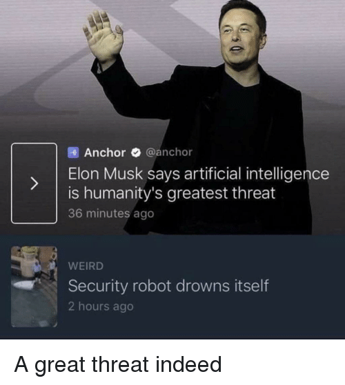 artificial intelligence: Anchor @anchor  ) Elon Musk says artificial intelligence  is humanity's greatest threat  36 minutes ago  WEIRD  Security robot drowns itself  2 hours ago A great threat indeed