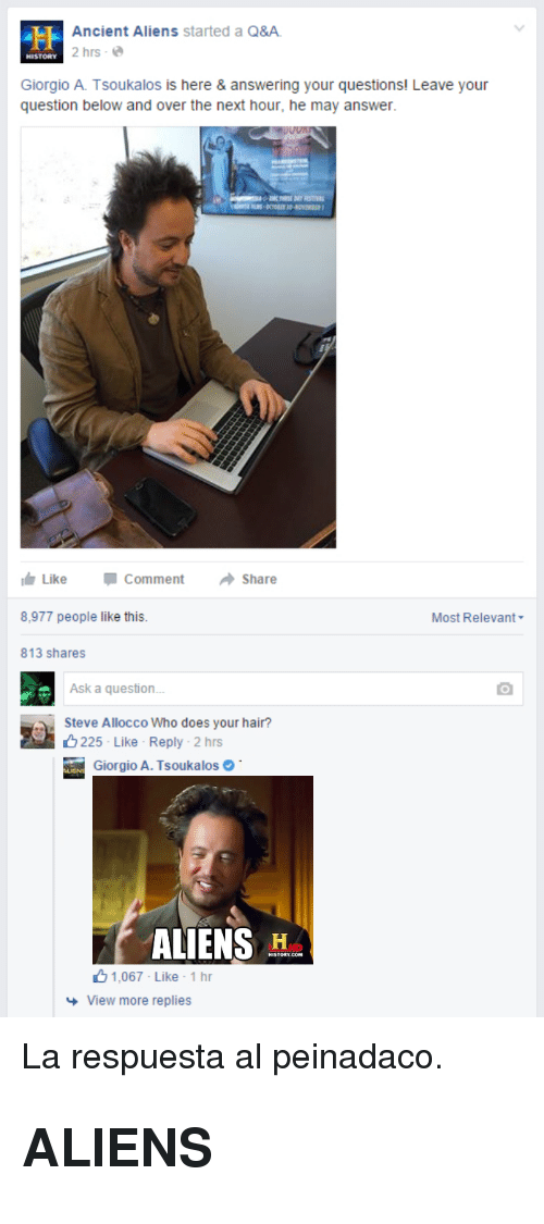 Ancient Aliens: Ancient Aliens started a Q&A  2 hrs-e  HISTORY  Giorgio A. Tsoukalos is here & answering your questions! Leave your  question below and over the next hour, he may answer.  Like  Comment  Share  8,977 people like this  Most Relevant  813 shares  Ask a question  Steve Allocco Who does your hair?  225 Like Reply . 2 hrs  iorgio A. Tsoukalos  ALIENS H  1.067 Like . 1 hr  View more replies <p>La respuesta al peinadaco.</p><h2>ALIENS</h2>