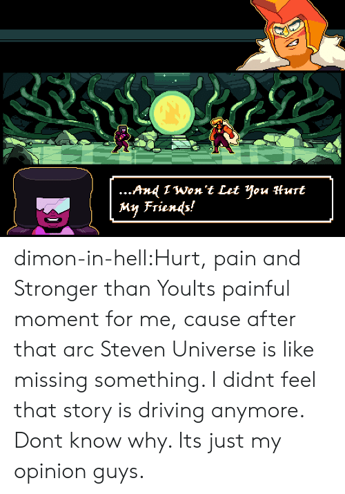 Painful: ...And 1Won't Let You Hurt  My Friends! dimon-in-hell:Hurt, pain and Stronger than YouIts painful moment for me, cause after that arc Steven Universe is like missing something. I didnt feel that story is driving anymore. Dont know why. Its just my opinion guys.