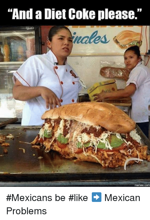"Dieting, Memes, and Diet: ""And a Diet Coke please.""  memes COM #Mexicans be #like ➡ Mexican Problems"