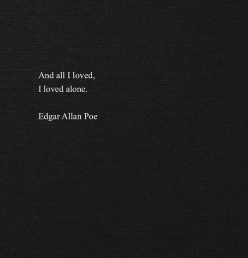 Being Alone, Edgar Allan Poe, and Poe: And all I loved  I loved alone.  Edgar Allan Poe