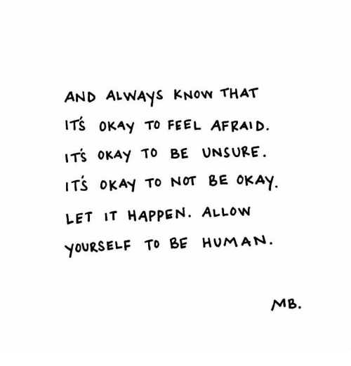 Okay, Human, and Feel: AND ALWAyS KNow THAT  ITS OKAy TO FEEL AFRAI D.  ITS oKAy To BE UNSURE.  ITS oKAy TO NOT BE OKAY  LET IT HAPPEN. ALLow  YOURSELF TO BE HUMAN  MB.