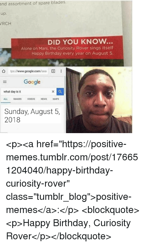 "Being Alone, Birthday, and Google: and assortment of spare blades.  up.  RCH  DID YOU KNOW..  Alone on Mars, the Curiosity Rover sings itself  Happy Birthday every year on August 5  tps://www.google.com/ea  Google  what day is it  ALL IMAGES VIDEOS NEWS MAPS  Sunday, August 5,  2018 <p><a href=""https://positive-memes.tumblr.com/post/176651204040/happy-birthday-curiosity-rover"" class=""tumblr_blog"">positive-memes</a>:</p> <blockquote><p>Happy Birthday, Curiosity Rover</p></blockquote>"