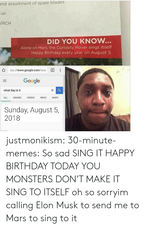 birthday today: and assortment of spare blades.  up.  RCH  DID YOU KNOW..  Alone on Mars, the Curiosity Rover sings itself  Happy Birthday every year on August 5  tps://www.google.com/ea  Google  what day is it  ALL IMAGES VIDEOS NEWS MAPS  Sunday, August 5,  2018 justmonikism: 30-minute-memes: So sad SING IT HAPPY BIRTHDAY TODAY YOU MONSTERS DON'T MAKE IT SING TO ITSELF  oh so sorryim calling Elon Musk to send me to Mars to sing to it