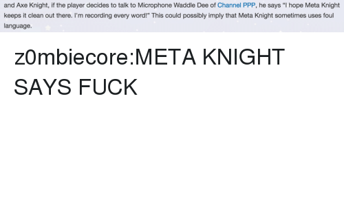 """Tumblr, Blog, and Fuck: and Axe Knight, if the player decides to talk to Microphone Waddle Dee of Channel PPP, he says """"I hope Meta Knight  keeps it clean out there. I'm recording every word!"""" This could possibly imply that Meta Knight sometimes uses foul  language z0mbiecore:META KNIGHT SAYS FUCK"""