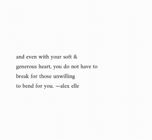 Break, Heart, and Alex: and even with your soft &  generous heart, you do not have to  break for those unwilling  to bend for you. -alex elle