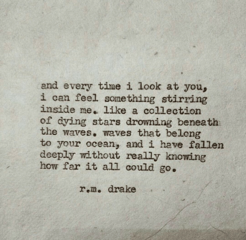 Drake, Waves, and Ocean: and every time i look at you,  i can feel something stirring  inside me. like a collection  of dying stars drowning beneath  the waves. waves that belong  to your ocean, and i have fallen  deeply without really knowing  how far it all could go.  r.m. drake