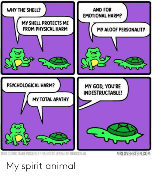 Animal: AND FOR  EMOTIONAL HARM?  WHY THE SHELL?  MY SHELL PROTECTS ME  FROM PHYSICAL HARM  MY ALOOF PERSONALITY  PSYCHOLOGICAL HARM?  MY GOD, YOU'RE  INDESTRUCTABLE!  MY TOTAL APATHY  MRLOVENSTEIN.COM  THIS COMIC MADE POSSIBLE THANKS TO JEREMIAH BROCKMAN My spirit animal