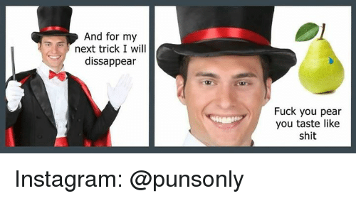 Fuck You, Instagram, and Shit: And for my  next trick I will  dissappear  Fuck you pear  you taste like  shit Instagram: @punsonly