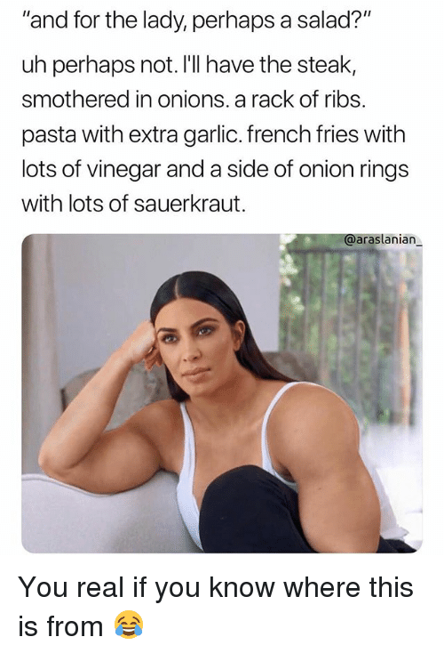 "sauerkraut: ""and for the lady, perhaps a salad?""  uh perhaps not. I'll have the steak,  smothered in onions. a rack of ribs.  pasta with extra garlic. french fries with  lots of vinegar and a side of onion rings  with lots of sauerkraut.  @araslanian You real if you know where this is from 😂"
