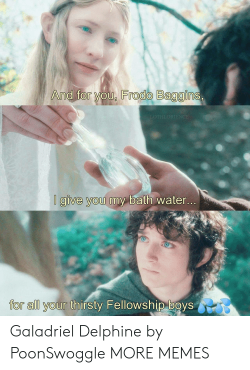 Thirsty: And for you, Frodo Baggins,  LOTHLORIENCE  I give you my bath water...  for all your thirsty Fellowship boys Galadriel Delphine by PoonSwoggle MORE MEMES