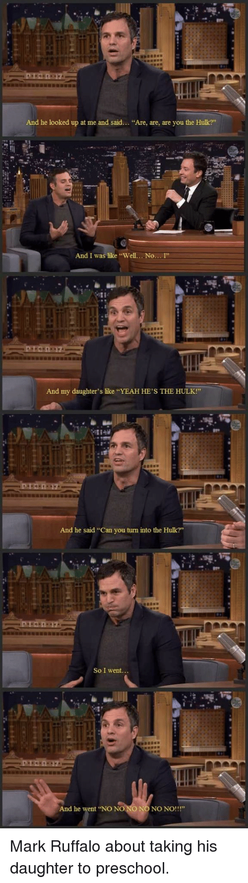 """Mark Ruffalo: And he looked up at me and said... """"Are, are, are you the Hulk?""""  And I was like """"Well....No... I""""  And my daughter's like """"YEAH HE'S THE HULK!""""  And he said """"Can you turn into the Hulk?""""  So I went...  And he went NO NO NO NO NO NO!!!"""" Mark Ruffalo about taking his daughter to preschool."""