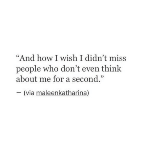 """How I Wish: """"And how I wish I didn't miss  ce  people who don't even think  about me for a second.""""  35  (via maleenkatharina)"""