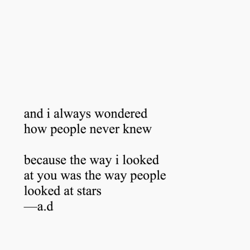 Stars, Never, and How: and i always wondered  how people never knew  because the way i looked  at you was the way people  looked at stars  -a.d