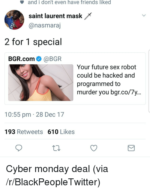 Cyber Monday: and  i  don't  even  have  friends  liked  saint laurent mask*  @nasmaraj  2 for 1 special  BGR.com @BGR  Your future sex robot  could be hacked and  programmed to  murder you bgr.co/7y...  10:55 pm 28 Dec 17  193 Retweets 610 Likes <p>Cyber monday deal (via /r/BlackPeopleTwitter)</p>