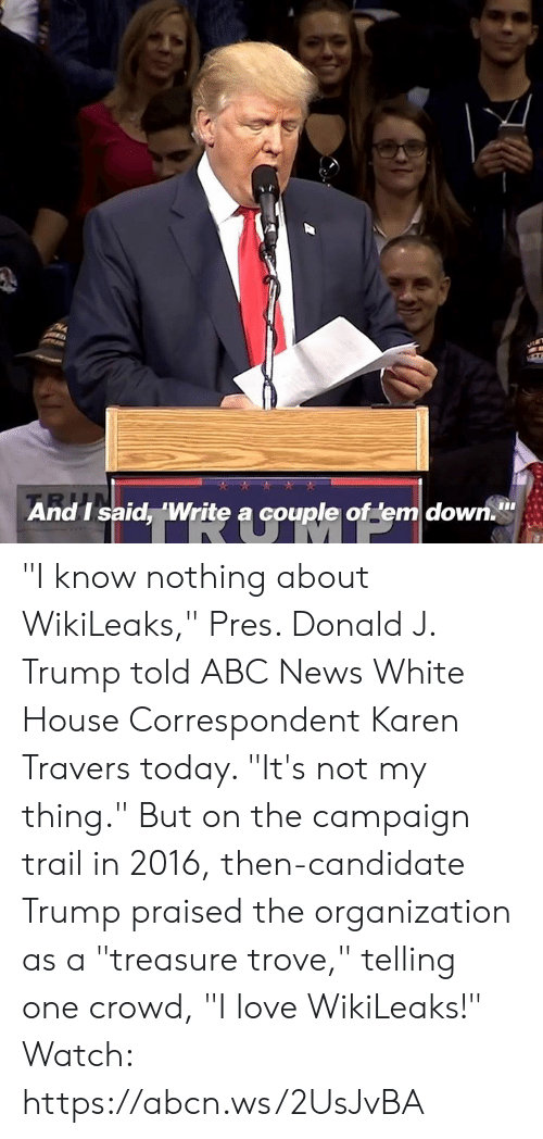"""Abc, Love, and Memes: And I said, 'Write a couple of em down. """"I know nothing about WikiLeaks,"""" Pres. Donald J. Trump told ABC News White House Correspondent Karen Travers today. """"It's not my thing.""""  But on the campaign trail in 2016, then-candidate Trump praised the organization as a """"treasure trove,"""" telling one crowd, """"I love WikiLeaks!"""" Watch: https://abcn.ws/2UsJvBA"""