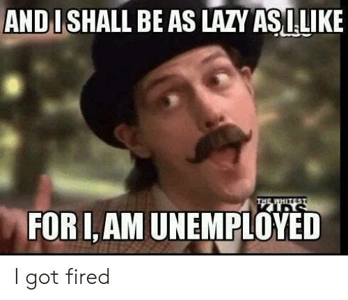 Lazy, Got, and For: AND I SHALL BE AS LAZY ASILIKE  THE WHETEST  FOR I,AM UNEMPLOYED I got fired