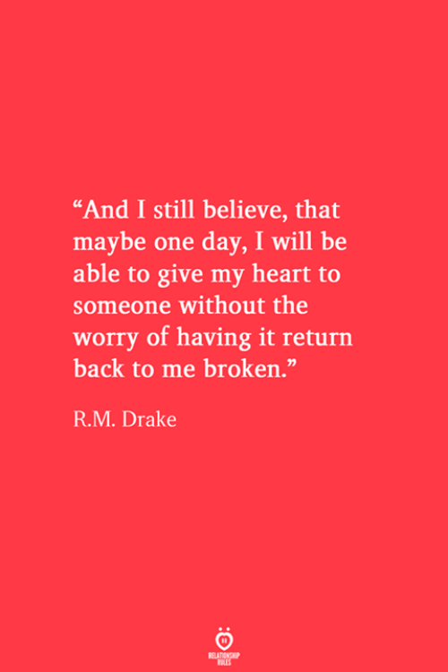"Drake, Heart, and Back: ""And I still believe, that  maybe one day, I will be  able to give my heart to  someone without the  worry of having it return  back to me broken.""  R.M. Drake  RELATIONSHIP  ES"