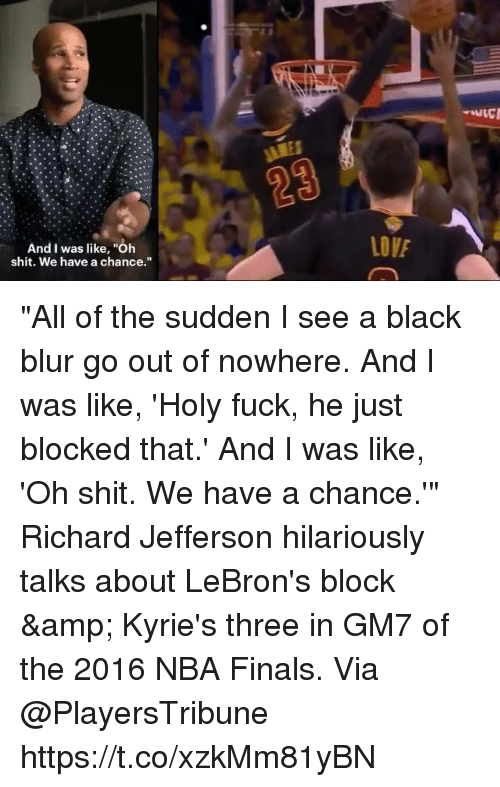 "Finals, Memes, and Nba: And I was like, ""Oh  shit. We have a chance."" ""All of the sudden I see a black blur go out of nowhere. And I was like, 'Holy fuck, he just blocked that.' And I was like, 'Oh shit. We have a chance.'""  Richard Jefferson hilariously talks about LeBron's block & Kyrie's three in GM7 of the 2016 NBA Finals.   Via @PlayersTribune https://t.co/xzkMm81yBN"