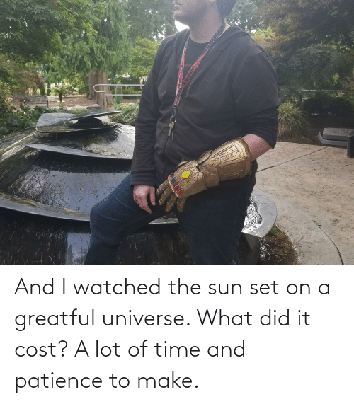 Greatful: *********** And I watched the sun set on a greatful universe. What did it cost? A lot of time and patience to make.