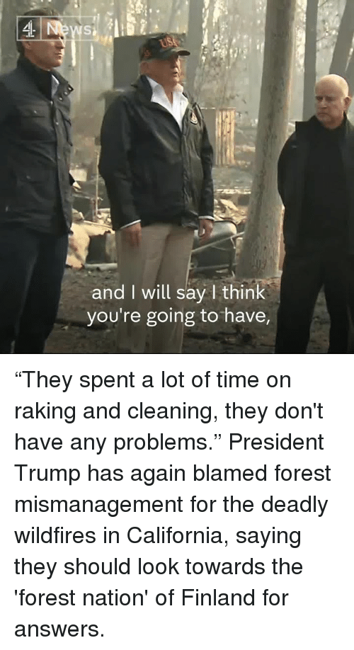 """Memes, California, and Time: and I will say I think  you're going to have, """"They spent a lot of time on raking and cleaning, they don't have any problems.""""  President Trump has again blamed forest mismanagement for the deadly wildfires in California, saying they should look towards the 'forest nation' of Finland for answers."""