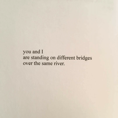 River, You, and Different: and I  you  are standing  over the same river.  on different bridges