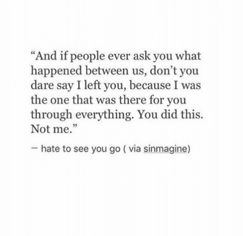 "Ask, One, and Dare: ""And if people ever ask you what  happened between us, don't you  dare say I left you, because I was  the one that was there for you  through everything. You did this.  Not me.""  5  hate to see you go ( via sinmagine)"