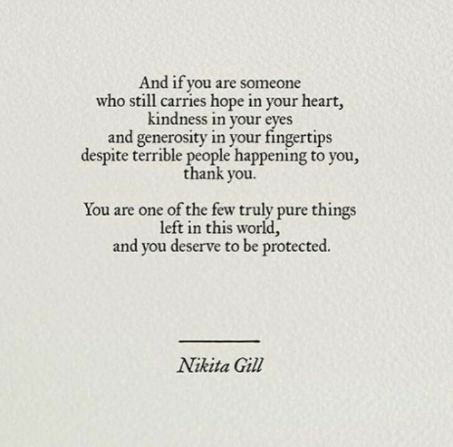Gill: And if you are someone  who still carries hope in your heart,  kindness in your  eves  and generosity in your fingertips  despite terrible people happening to you,  thank you  You are one of the few truly pure things  left in this world,  and you deserve to be protected  Nikita Gill