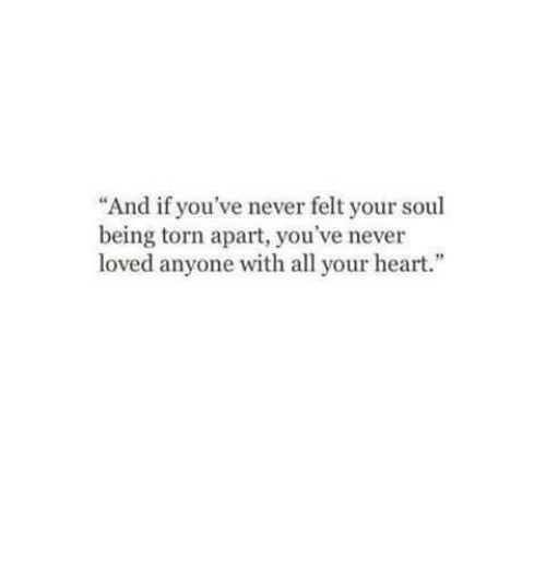 """Heart, Never, and Torn: And if you've never felt your soul  being torn apart, you've never  loved anyone with all your heart."""""""