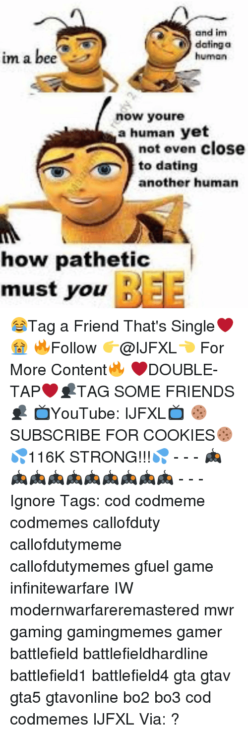 Patheticness: and im  dating a  im a bee  human  now youre  a human yet  not even close  to dating  another human  how pathetic  must you 😂Tag a Friend That's Single❤😭 🔥Follow 👉@IJFXL👈 For More Content🔥 ❤️DOUBLE-TAP❤️👥TAG SOME FRIENDS👥 📺YouTube: IJFXL📺 🍪SUBSCRIBE FOR COOKIES🍪 💦116K STRONG!!!💦 - - - 🎮🎮🎮🎮🎮🎮🎮🎮🎮🎮 - - - Ignore Tags: cod codmeme codmemes callofduty callofdutymeme callofdutymemes gfuel game infinitewarfare IW modernwarfareremastered mwr gaming gamingmemes gamer battlefield battlefieldhardline battlefield1 battlefield4 gta gtav gta5 gtavonline bo2 bo3 cod codmemes IJFXL Via: ?