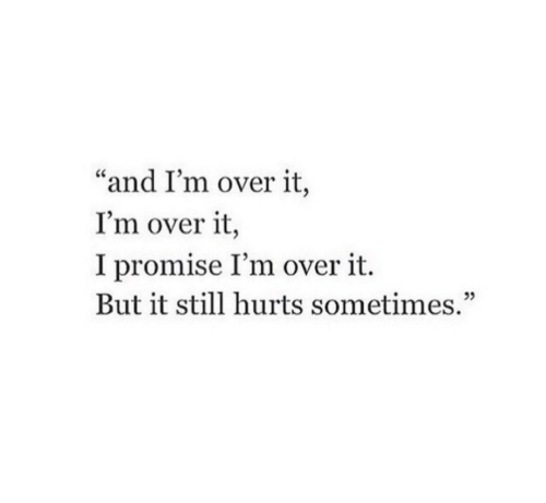 """Hurts, Still, and Sometimes: """"and I'm over it,  I'm over it,  I promise I'm over it.  But it still hurts sometimes.""""  05"""