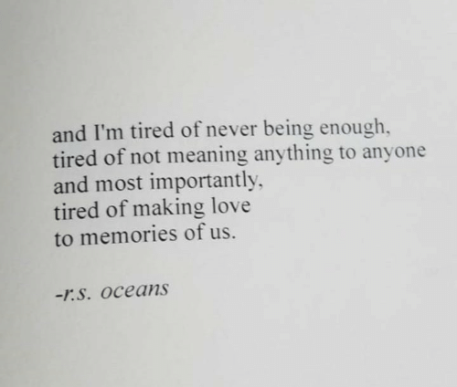 memories: and I'm tired of never being enough,  tired of not meaning anything to anyone  and most importantly  tired of making love  to memories of us.  -r.S. Oceans