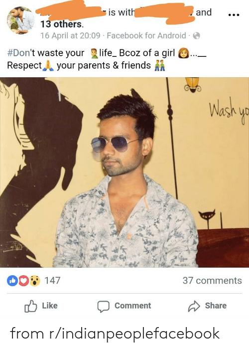 Android, Facebook, and Friends: and  is wit  13 others  16 April at 20:09 Facebook for Android  #Don't waste your life. Bcoz of a girl a  Respect.. your parents & friends  0O147  37 comments  Share  Like  Comment from r/indianpeoplefacebook