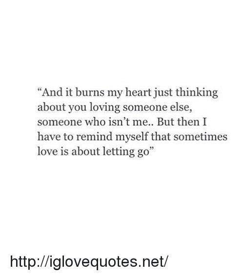 """it burns: """"And it burns my heart just thinking  about you loving someone else,  someone who isn't me.. But then I  have to remind myself that sometimes  love is about letting go"""" http://iglovequotes.net/"""