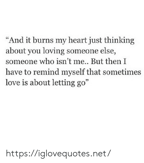 """it burns: """"And it burns my heart just thinking  about you loving someone else,  someone who isn't me.. But then I  have to remind myself that sometimes  love is about letting go"""" https://iglovequotes.net/"""