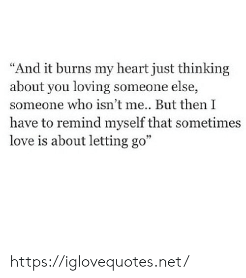"Burns: ""And it burns my heart just thinking  about you loving someone else,  someone who isn't me... But then I  have to remind myself that sometimes  love is about letting go"" https://iglovequotes.net/"
