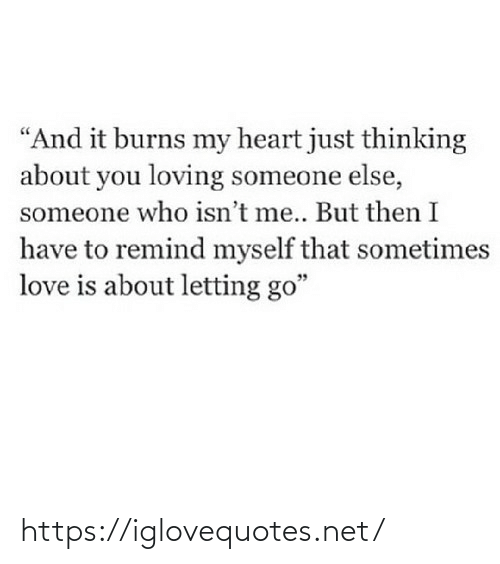 "Someone Else: ""And it burns my heart just thinking  about you loving someone else,  someone who isn't me.. But then I  have to remind myself that sometimes  love is about letting go"" https://iglovequotes.net/"