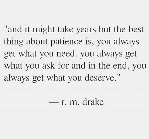 """Drake, Best, and Patience: """"and it might take years but the best  thing about patience is, you always  get what you need. you always get  what you ask for and in the end, you  always get what you deserve.""""  r. m. drake"""