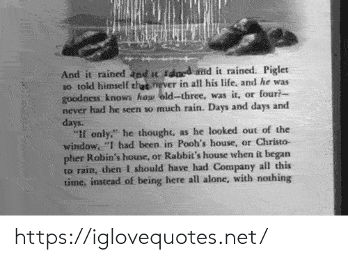 """Being Alone, Life, and House: And it rained and t sdard amd it rained. Piglet  so told himself thet never in all his life, and he was  goodness knows how eld-three, was it, or four?  never had he seen so much rain. Days and days and  days.  """"If only,"""" he thought, as he looked out of the  window, """"I had been in Pooh's house, or Christo-  pher Robin's house, or Rabbit's house when it began  to rain, then I should have had Company all this  time, instead of being here all alone, with nothing https://iglovequotes.net/"""