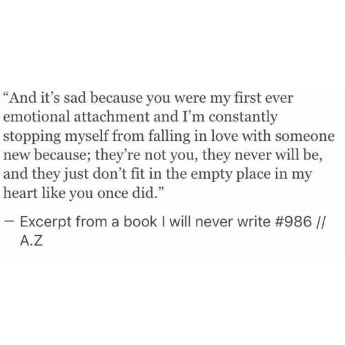 """First Ever: """"And it's sad because you were my first ever  emotional attachment and I'm constantly  stopping myself from falling in love with someone  new because; they're not you, they never will be,  and they just don't fit in the empty place in my  heart like you once did.""""  05  Excerpt from a book I will never write #986 //  A.Z"""