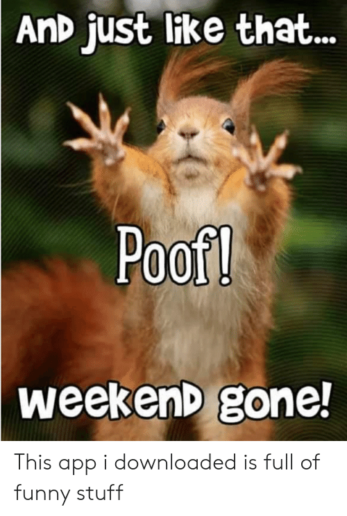 Funny, Stuff, and App: AnD just like that...  Poof!  weekenD gone! This app i downloaded is full of funny stuff