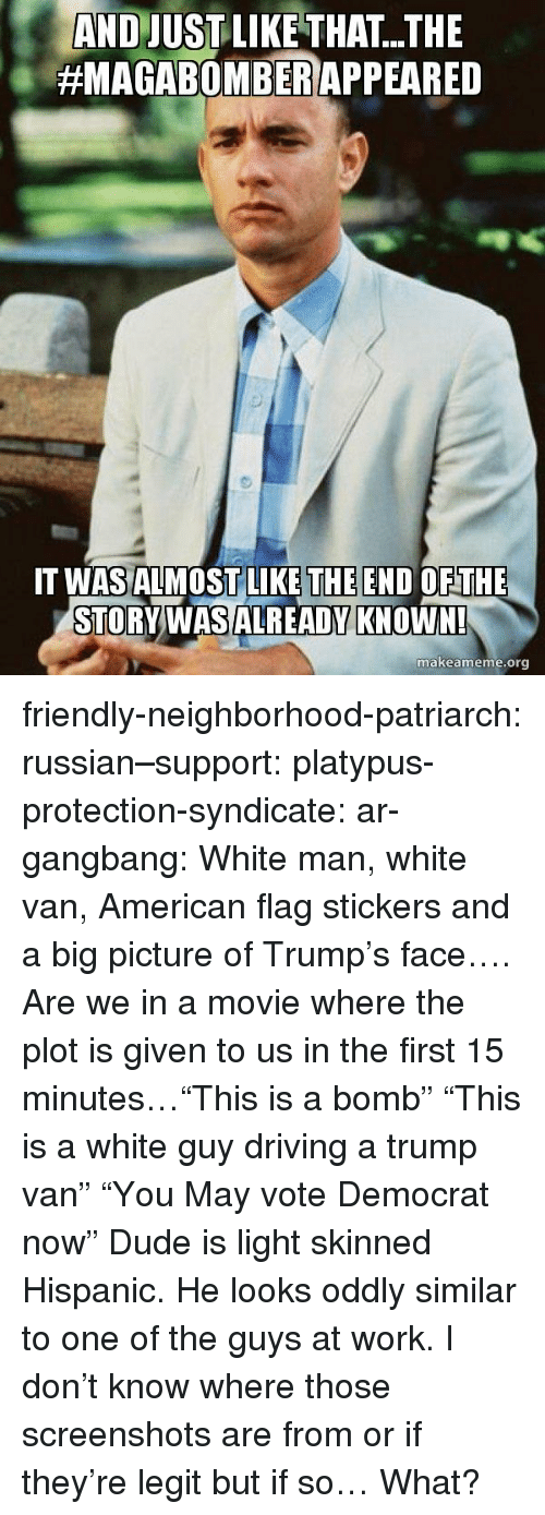 "American Flag: AND JUSTLIKE THAT...THE  #MAGABOMBER/APPEARED  THE END  T WASALMOSTLILKE OFTHE  STORVWASALREADY KNOWN!  makeameme.org friendly-neighborhood-patriarch:  russian–support:  platypus-protection-syndicate:  ar-gangbang:  White man, white van, American flag stickers and a big picture of Trump's face…. Are we in a movie where the plot is given to us in the first 15 minutes…""This is a bomb"" ""This is a white guy driving a trump van"" ""You May vote Democrat now""  Dude is light skinned Hispanic. He looks oddly similar to one of the guys at work.       I don't know where those screenshots are from or if they're legit but if so… What?"