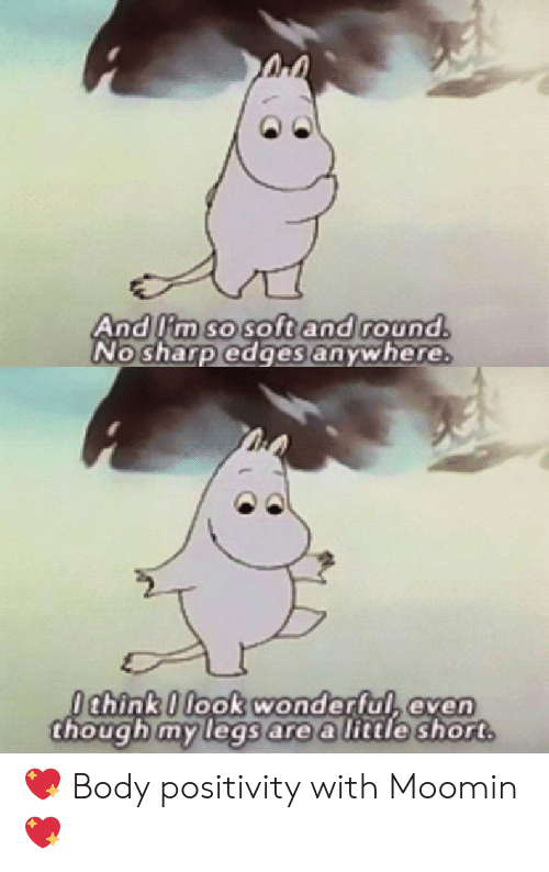 moomin: And lim so soft and round.  No sharp edges anywhere.  Ochink 0 look wonderful, even  though my legs are a little short 💖 Body positivity with Moomin 💖