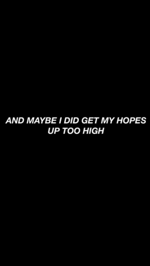 Too High, Did, and Get: AND MAYBE I DID GET MY HOPES  UP TOO HIGH