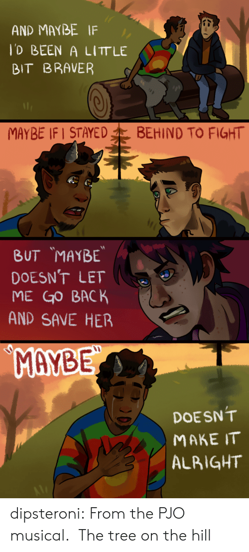 But Maybe: AND MAYBE IF  lD BEEN A LITT LE  BIT BRAVER  MAYBE IF STAYED  BEHIND TO FIGHT   BUT MAYBE  DOESN'T LET  ME GO BACK  AND SAVE HER  MAYBE  DOESN'T  МАКE IT  ALBIGHT dipsteroni: From the PJO musical. The tree on the hill