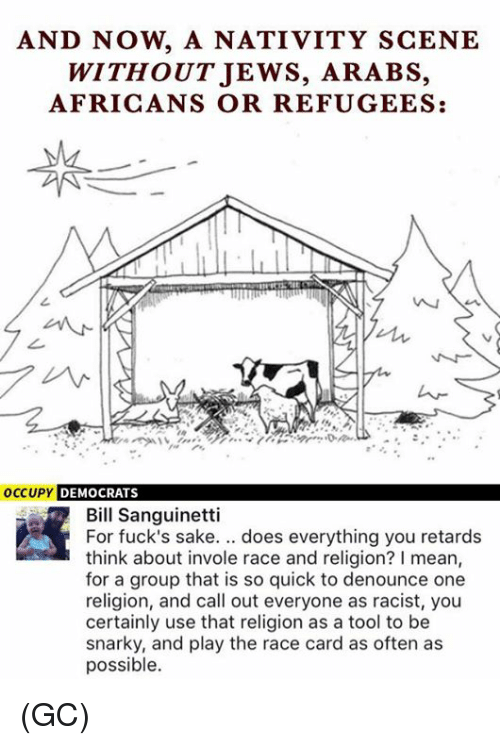 Race Card: AND NOW A NATIVITY SCENE  WITHOUT JEWS, ARABS,  AFRICANS OR REFUGEES:  occupy DEMOCRATS  Bill Sanguinetti  For fuck's sake. does everything you retards  think about invole race and religion? I mean,  for a group that is so quick to denounce one  religion, and call out everyone as racist, you  certainly use that religion as a tool to be  snarky, and play the race card as often as  possible. (GC)
