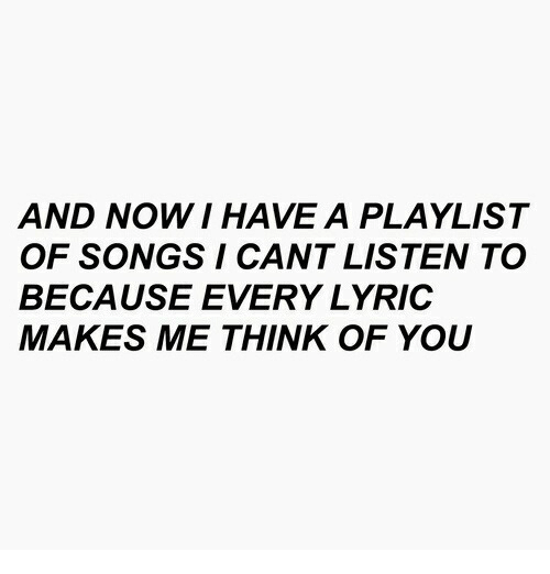 Songs, Lyric, and Think: AND NOW I HAVE A PLAYLIST  OF SONGS I CANT LISTEN TO  BECAUSE EVERY LYRIC  MAKES ME THINK OF YOU