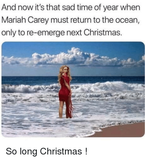 Christmas, Mariah Carey, and Ocean: And now it's that sad time of year when  Mariah Carey must return to the ocean,  only to re-emerge next Christmas. So long Christmas !