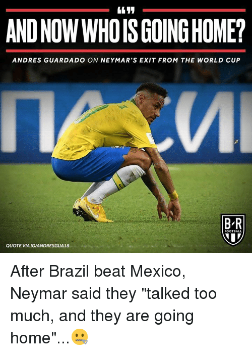 "Football, Neymar, and Too Much: AND NOW WHOIS GOING HOME?  ANDRES GUARDADO ON NEYMAR'S EXIT FROM THE WORLD CUP  B-R  FOOTBALL  QUOTE VIA IG/ANDRESGUA18 After Brazil beat Mexico, Neymar said they ""talked too much, and they are going home""...🤐"