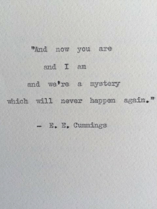 "Mystery, Never, and Will: ""And now you are  and I am  and we re a mystery  which will never happen again,""  E. E, Cummings"